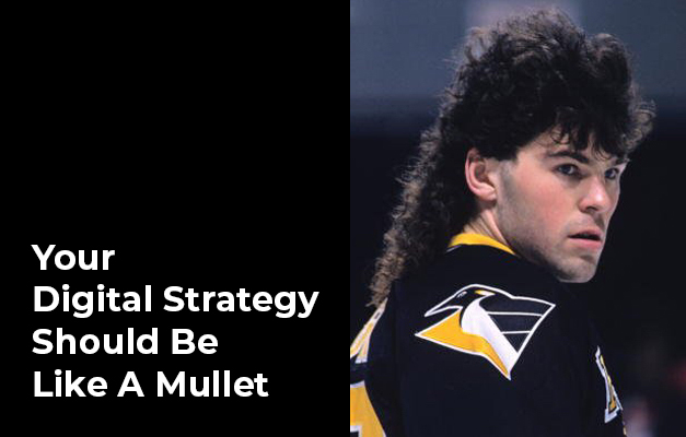 Your Digital Strategy Should Be Like a Mullet